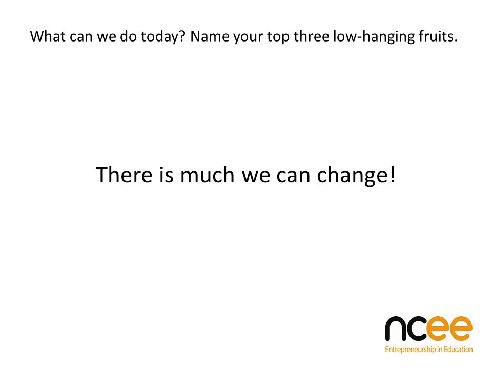 What can we do today Name your top three low-hanging fruits. There is much we can change!