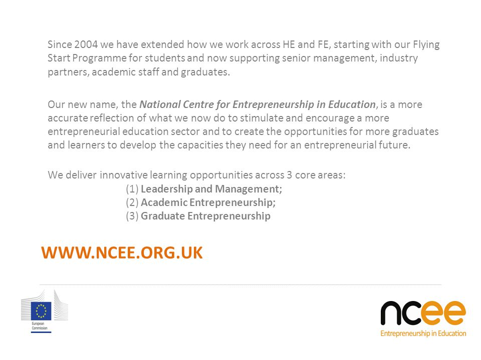 WWW.NCEE.ORG.UK Since 2004 we have extended how we work across HE and FE, starting with our Flying Start Programme for students and now supporting senior management, industry partners, academic staff and graduates.