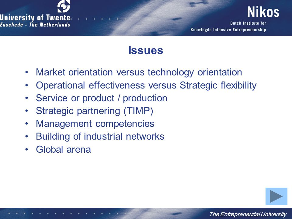 The Entrepreneurial University Issues Market orientation versus technology orientation Operational effectiveness versus Strategic flexibility Service or product / production Strategic partnering (TIMP) Management competencies Building of industrial networks Global arena