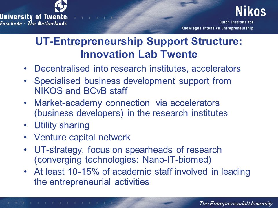 The Entrepreneurial University UT-Entrepreneurship Support Structure: Innovation Lab Twente Decentralised into research institutes, accelerators Speci