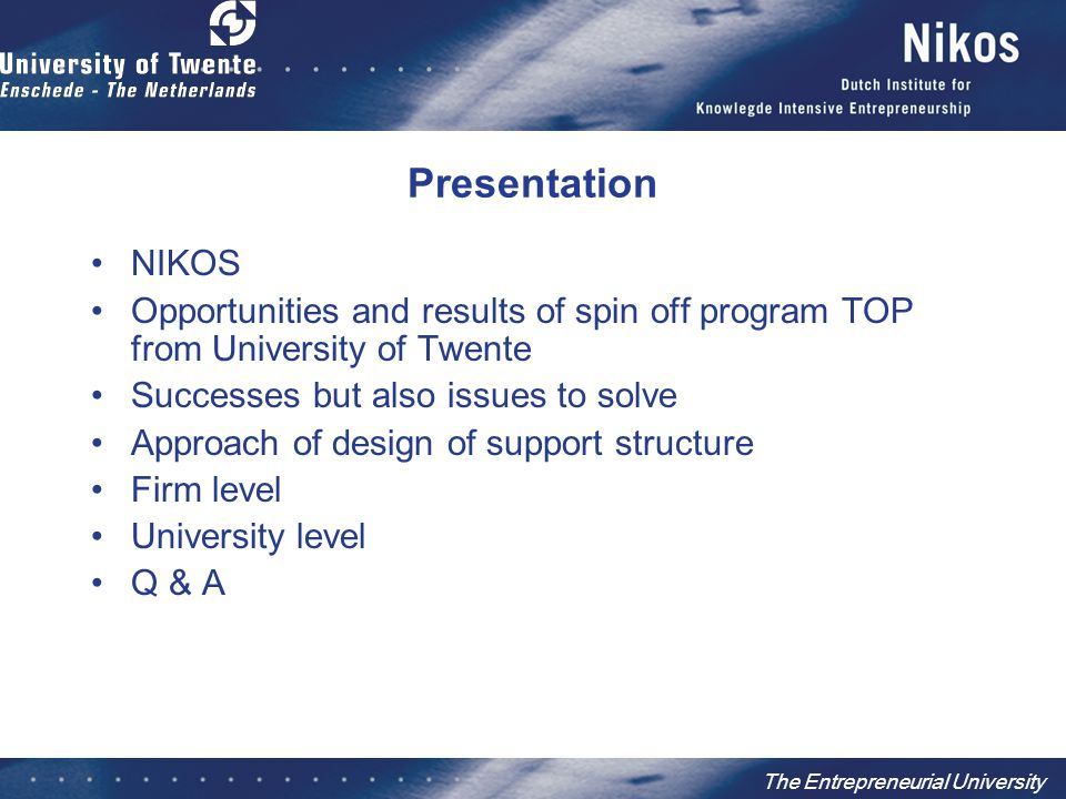 The Entrepreneurial University Presentation NIKOS Opportunities and results of spin off program TOP from University of Twente Successes but also issues to solve Approach of design of support structure Firm level University level Q & A