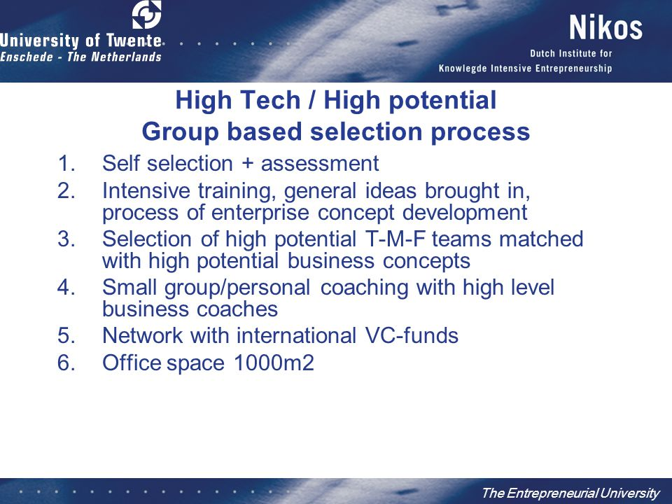 The Entrepreneurial University High Tech / High potential Group based selection process 1.Self selection + assessment 2.Intensive training, general ideas brought in, process of enterprise concept development 3.Selection of high potential T-M-F teams matched with high potential business concepts 4.Small group/personal coaching with high level business coaches 5.Network with international VC-funds 6.Office space 1000m2