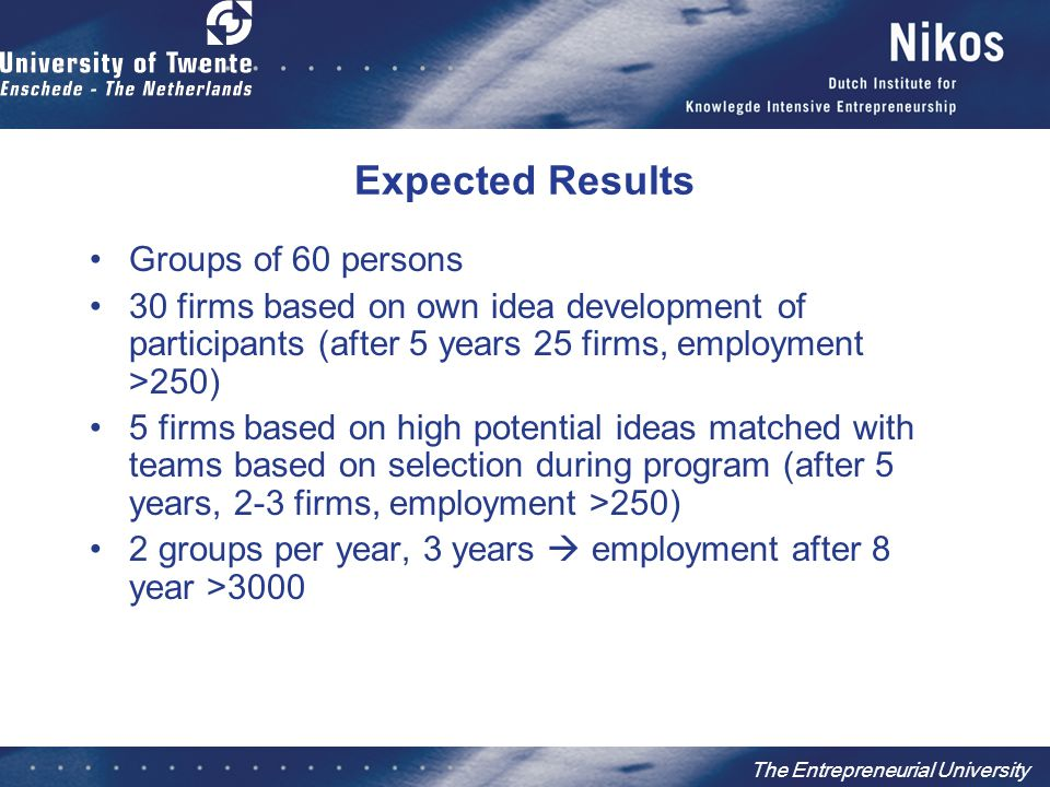 The Entrepreneurial University Expected Results Groups of 60 persons 30 firms based on own idea development of participants (after 5 years 25 firms, employment >250) 5 firms based on high potential ideas matched with teams based on selection during program (after 5 years, 2-3 firms, employment >250) 2 groups per year, 3 years  employment after 8 year >3000
