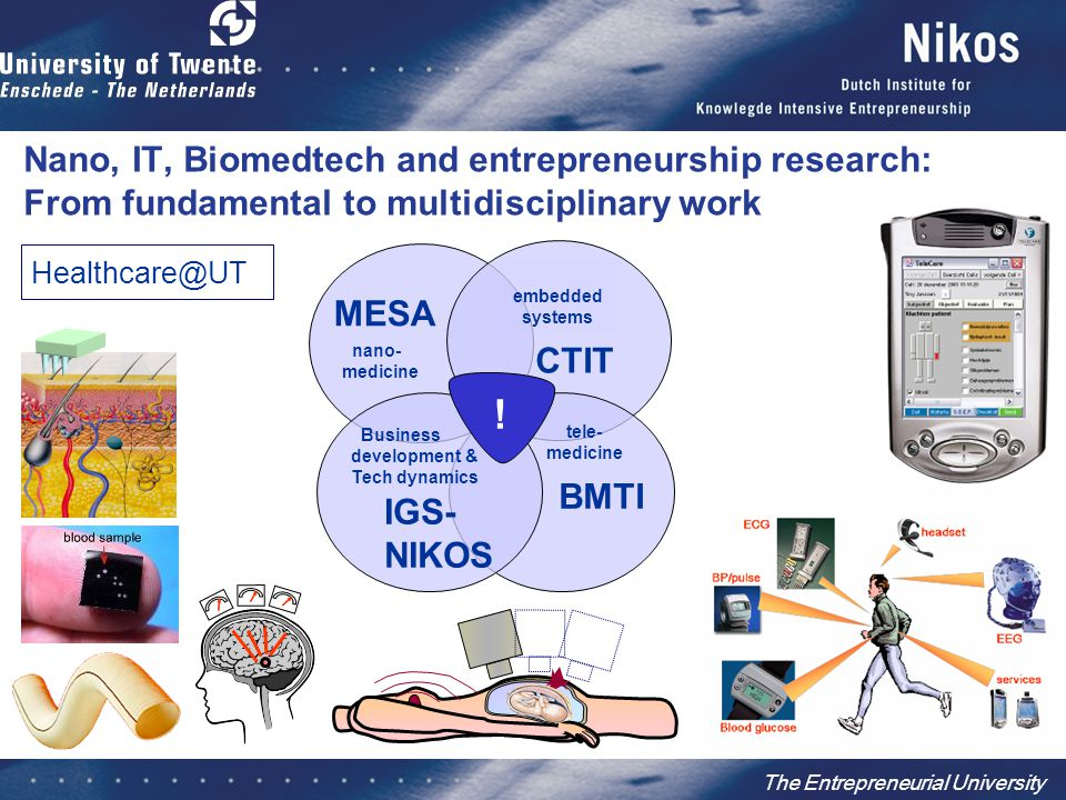 The Entrepreneurial University FundamentalDemonstratorIntegrator/ Applicator Opportunity Recognition Publication or IPR External 2 nd opinion on technology Incentive for inventor Social culture researchers Proprietary IPR Incentive for inventor External 2 nd opinion on business aspects Scouting for business ideas Market-pull and product- based technology development Seed money Opportunity Preparation Role of technology in value chain Application for grants/subsidy (NWO, EU, STW) Demolab feasibility Business model Market data PMC Spin-off creation (TOP) Entrepreneurial process Investors Opportunity Exploitation Concept creation (Industrial) scientific networking External communication (science, education, society) Business network Business Development Process Business valuation of technology Licensing/Co-development with industry (grants) Incubator (labs, offices, administration) Science Park Production and commercialization Management Research Process Valorization Process PMC Forms of creating value in different research types multidisciplinarity