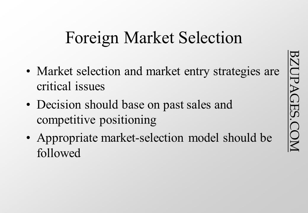 BZUPAGES.COM Foreign Market Selection Market selection and market entry strategies are critical issues Decision should base on past sales and competitive positioning Appropriate market-selection model should be followed