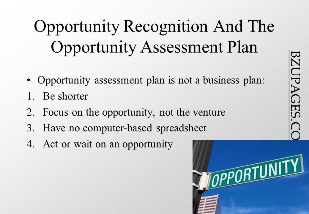 BZUPAGES.COM Opportunity Recognition And The Opportunity Assessment Plan Opportunity assessment plan is not a business plan: 1.Be shorter 2.Focus on the opportunity, not the venture 3.Have no computer-based spreadsheet 4.Act or wait on an opportunity