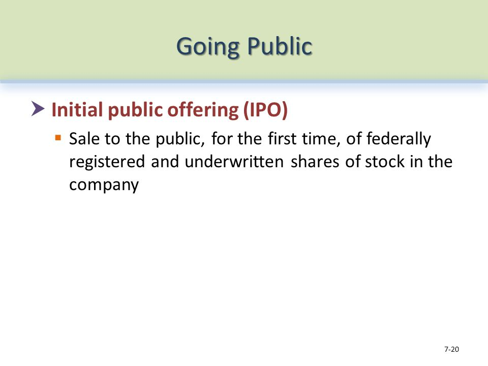 Going Public  Initial public offering (IPO)  Sale to the public, for the first time, of federally registered and underwritten shares of stock in the company 7-20