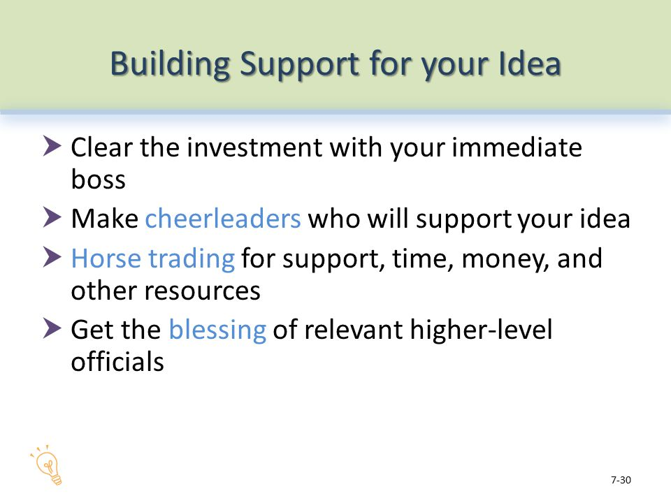 Building Support for your Idea  Clear the investment with your immediate boss  Make cheerleaders who will support your idea  Horse trading for support, time, money, and other resources  Get the blessing of relevant higher-level officials 7-30