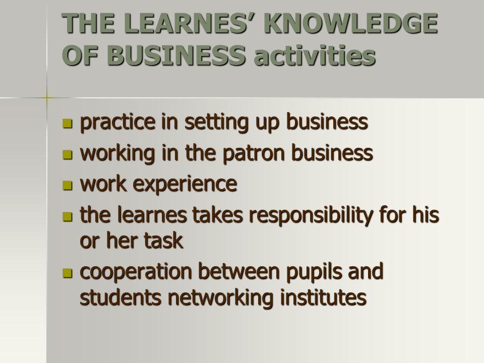 THE LEARNES' KNOWLEDGE OF BUSINESS activities practice in setting up business practice in setting up business working in the patron business working in the patron business work experience work experience the learnes takes responsibility for his or her task the learnes takes responsibility for his or her task cooperation between pupils and students networking institutes cooperation between pupils and students networking institutes