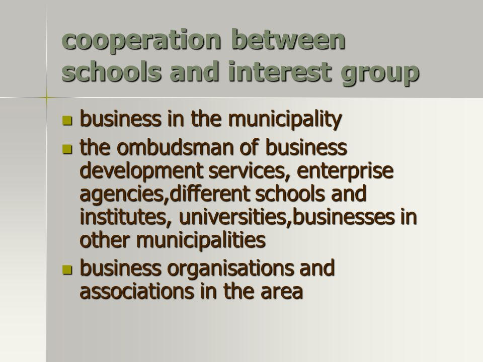 cooperation between schools and interest group business in the municipality business in the municipality the ombudsman of business development services, enterprise agencies,different schools and institutes, universities,businesses in other municipalities the ombudsman of business development services, enterprise agencies,different schools and institutes, universities,businesses in other municipalities business organisations and associations in the area business organisations and associations in the area