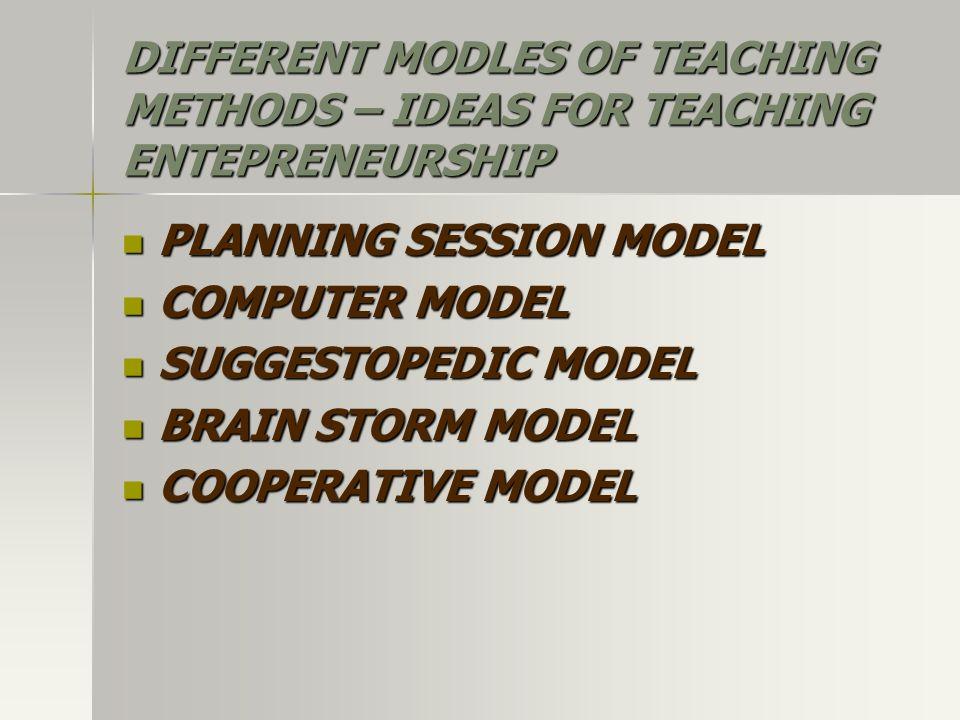 DIFFERENT MODLES OF TEACHING METHODS – IDEAS FOR TEACHING ENTEPRENEURSHIP PLANNING SESSION MODEL PLANNING SESSION MODEL COMPUTER MODEL COMPUTER MODEL SUGGESTOPEDIC MODEL SUGGESTOPEDIC MODEL BRAIN STORM MODEL BRAIN STORM MODEL COOPERATIVE MODEL COOPERATIVE MODEL