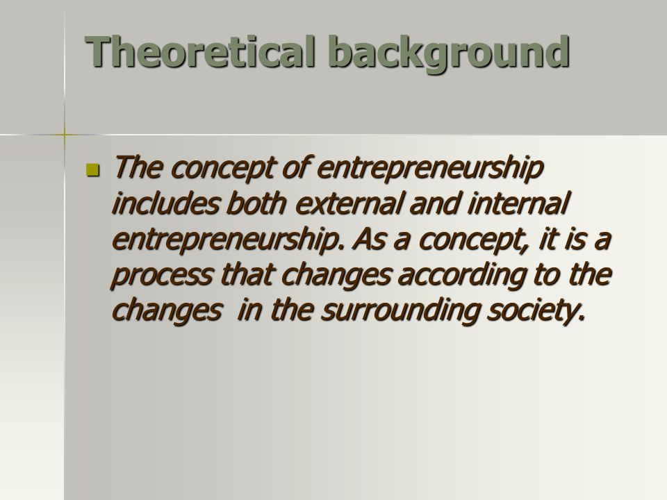 Theoretical background The concept of entrepreneurship includes both external and internal entrepreneurship.