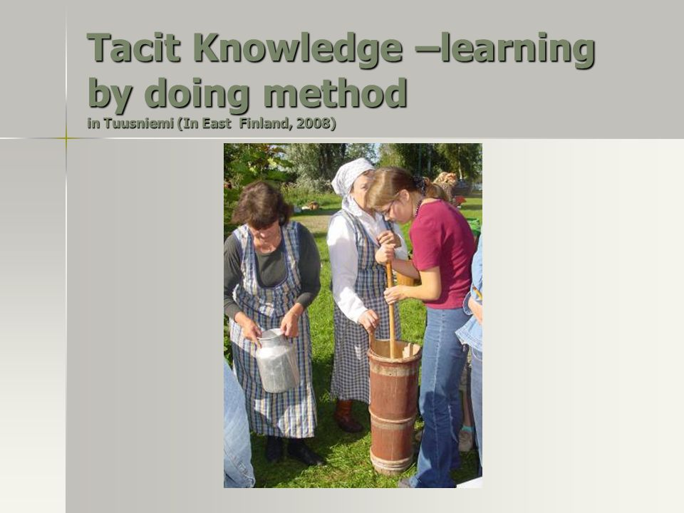 Tacit Knowledge –learning by doing method in Tuusniemi (In East Finland, 2008)