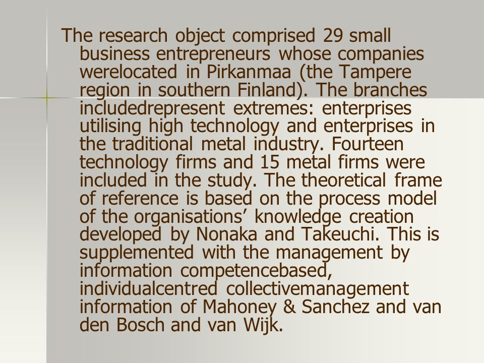 The research object comprised 29 small business entrepreneurs whose companies werelocated in Pirkanmaa (the Tampere region in southern Finland).