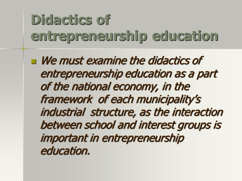 Didactics of entrepreneurship education We must examine the didactics of entrepreneurship education as a part of the national economy, in the framework of each municipality's industrial structure, as the interaction between school and interest groups is important in entrepreneurship education.