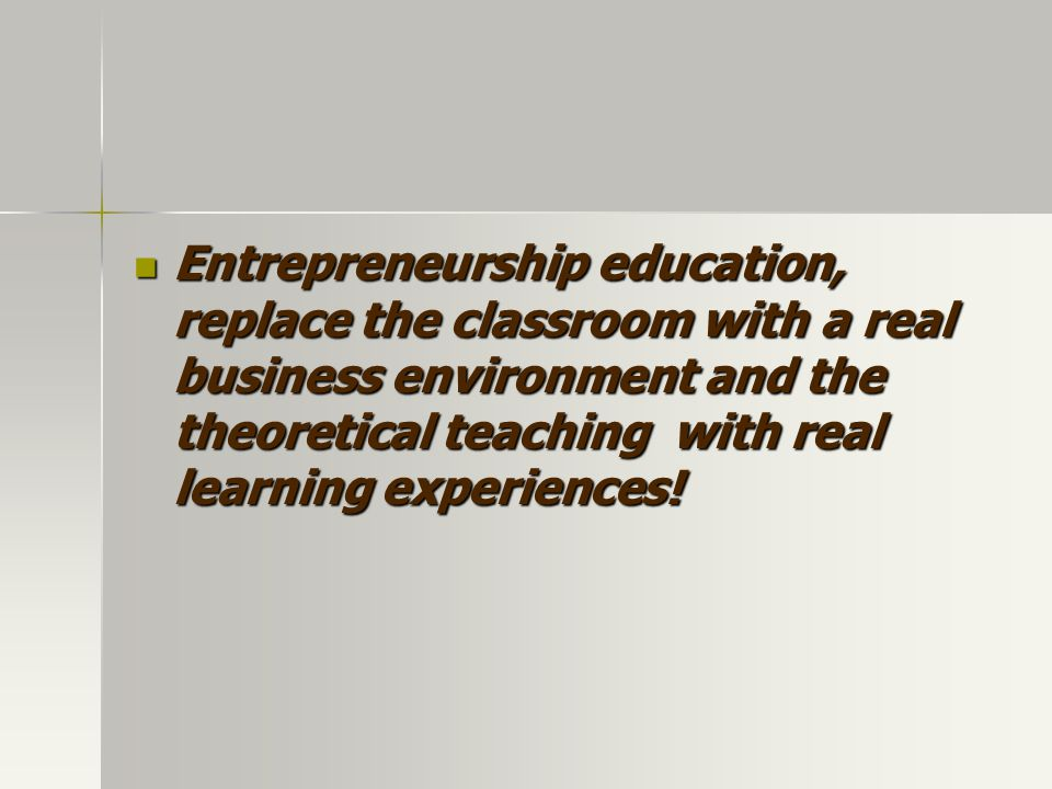 Entrepreneurship education, replace the classroom with a real business environment and the theoretical teaching with real learning experiences.