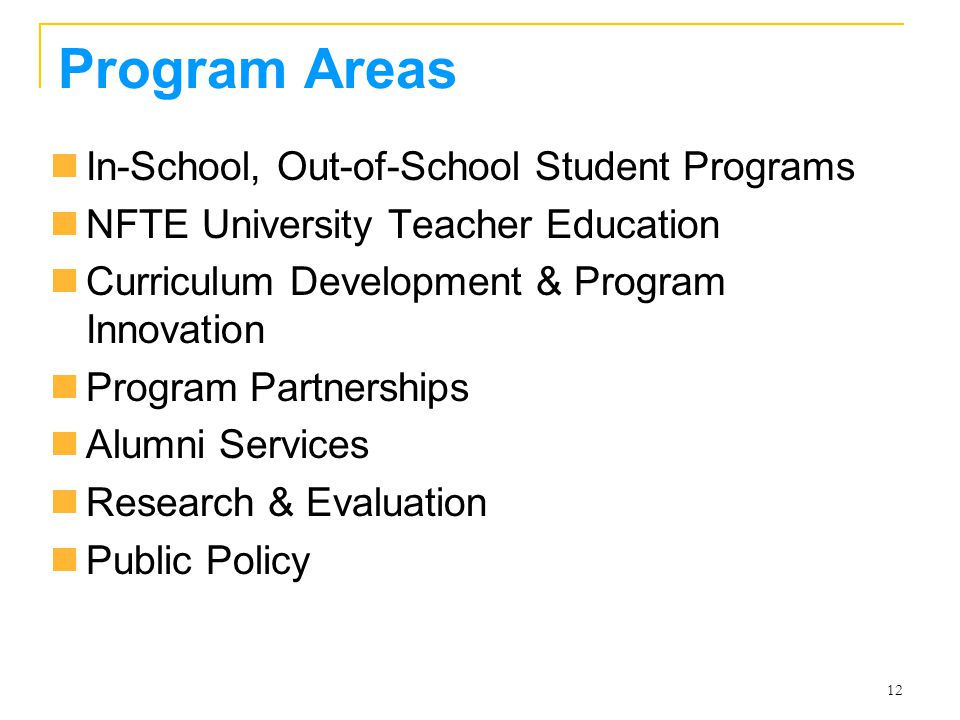12 Program Areas In-School, Out-of-School Student Programs NFTE University Teacher Education Curriculum Development & Program Innovation Program Partnerships Alumni Services Research & Evaluation Public Policy