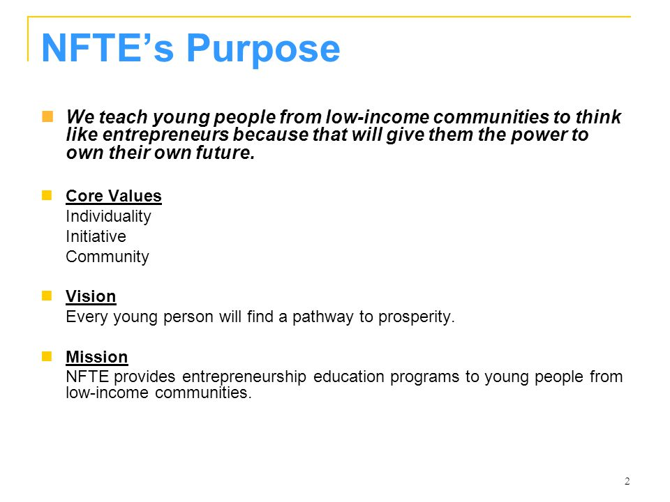 2 NFTE's Purpose We teach young people from low-income communities to think like entrepreneurs because that will give them the power to own their own future.