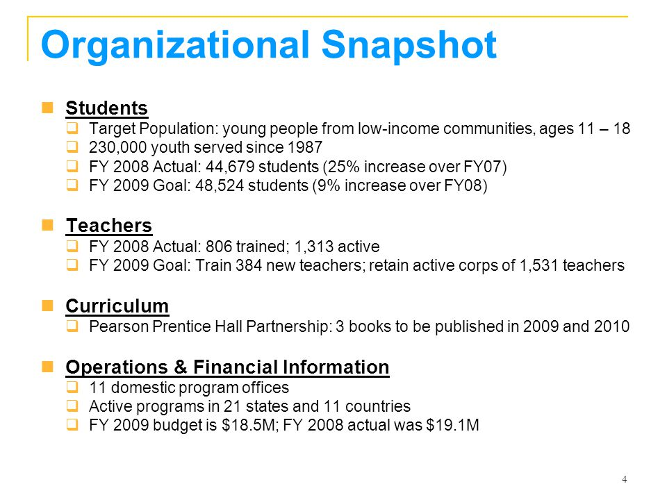 4 Organizational Snapshot Students  Target Population: young people from low-income communities, ages 11 – 18  230,000 youth served since 1987  FY 2008 Actual: 44,679 students (25% increase over FY07)  FY 2009 Goal: 48,524 students (9% increase over FY08) Teachers  FY 2008 Actual: 806 trained; 1,313 active  FY 2009 Goal: Train 384 new teachers; retain active corps of 1,531 teachers Curriculum  Pearson Prentice Hall Partnership: 3 books to be published in 2009 and 2010 Operations & Financial Information  11 domestic program offices  Active programs in 21 states and 11 countries  FY 2009 budget is $18.5M; FY 2008 actual was $19.1M