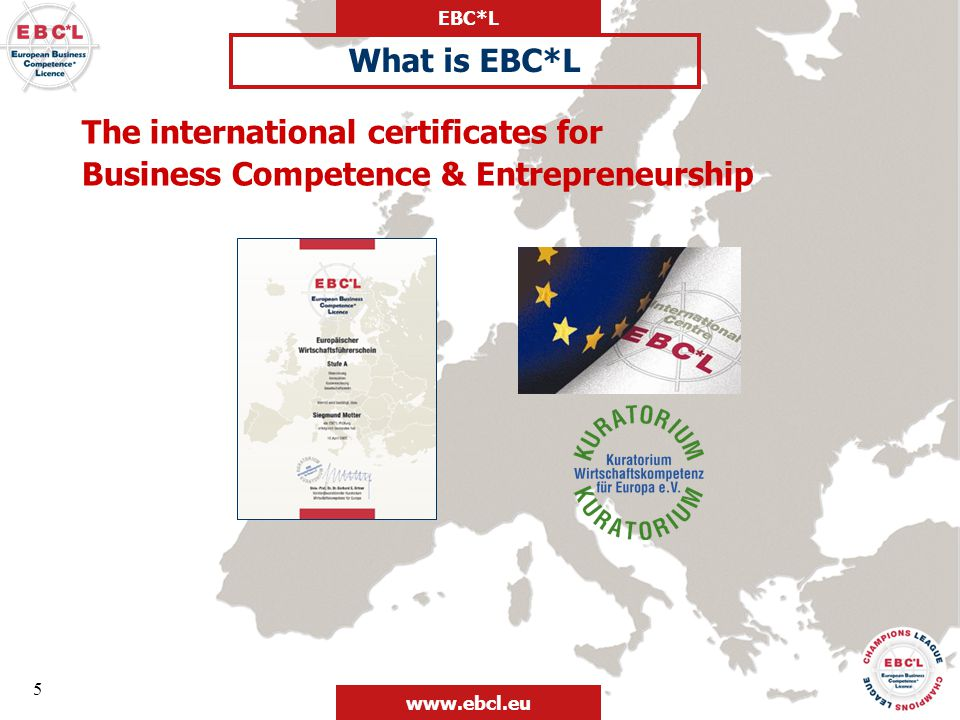 EBC*L www.ebcl.eu 6 National Representative Offices responsible for distribution, operations and quality control at country level EC accredited EBC*L Exam Centre: administration of examinations in accordance with given guidelines EUROPEAN BUSINESS COMPETENCE* LICENCE (EBC*L) Kuratorium Wirtschafts- kompetenz für Europa (Paderborn, Germany) – Council for Business Competence in Europe International Centre of EBC*L (Vienna, Austria) Organisation EBC*L