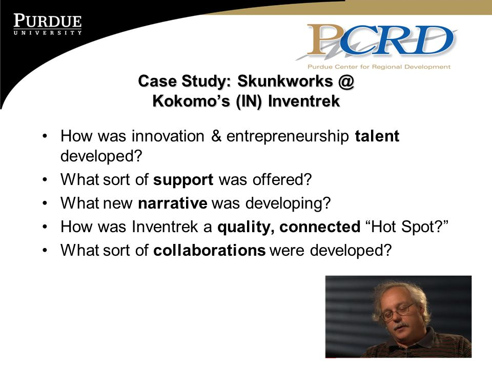 Case Study: Skunkworks @ Kokomo's (IN) Inventrek How was innovation & entrepreneurship talent developed? What sort of support was offered? What new na