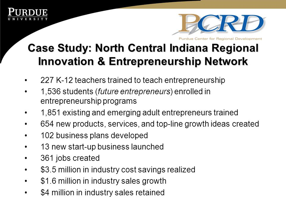 Case Study: North Central Indiana Regional Innovation & Entrepreneurship Network 227 K-12 teachers trained to teach entrepreneurship 1,536 students (future entrepreneurs) enrolled in entrepreneurship programs 1,851 existing and emerging adult entrepreneurs trained 654 new products, services, and top-line growth ideas created 102 business plans developed 13 new start-up business launched 361 jobs created $3.5 million in industry cost savings realized $1.6 million in industry sales growth $4 million in industry sales retained