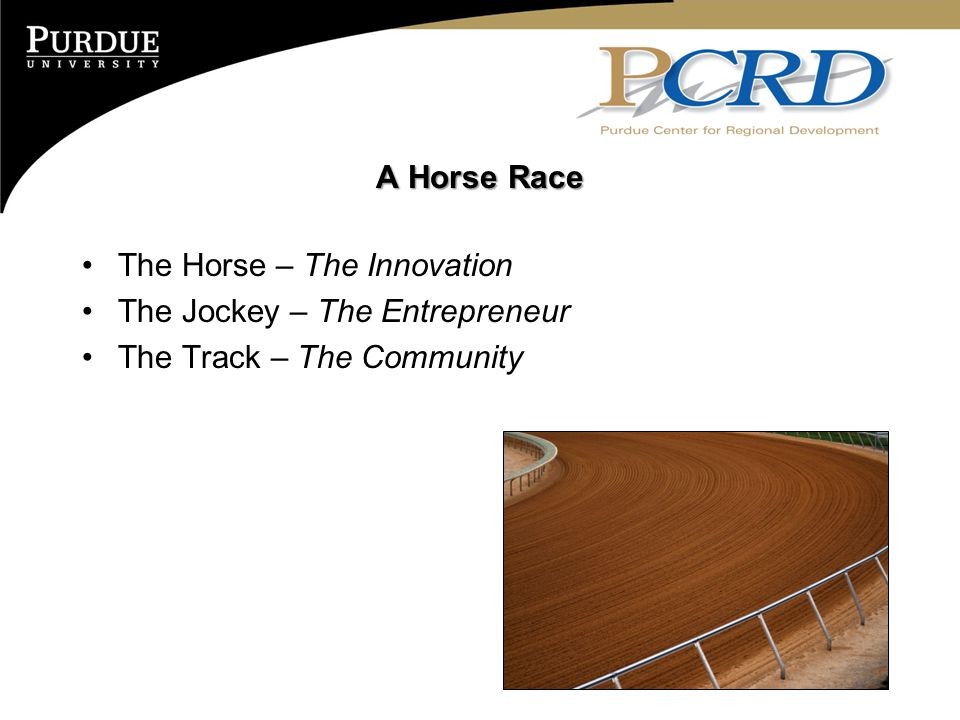 A Horse Race The Horse – The Innovation The Jockey – The Entrepreneur The Track – The Community
