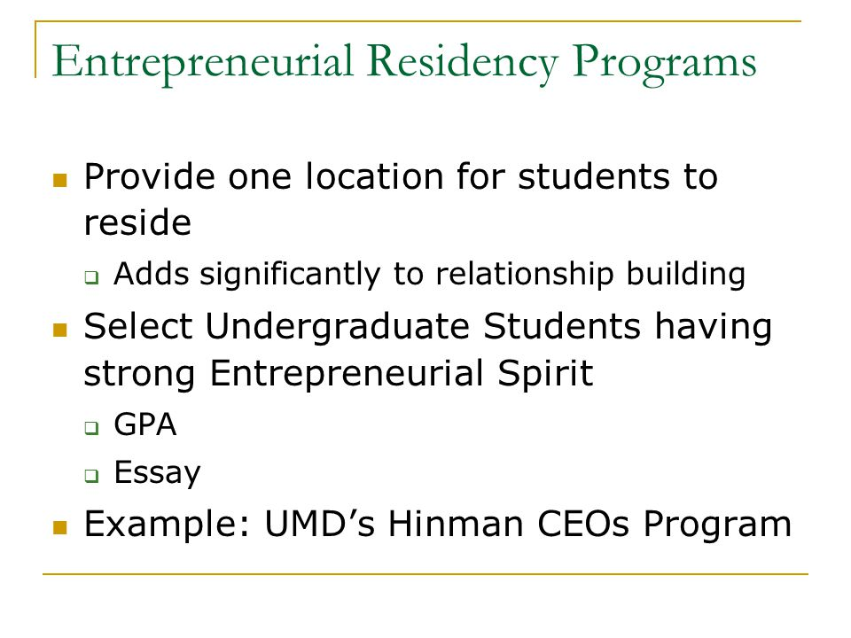 Entrepreneurial Residency Programs Provide one location for students to reside  Adds significantly to relationship building Select Undergraduate Students having strong Entrepreneurial Spirit  GPA  Essay Example: UMD's Hinman CEOs Program