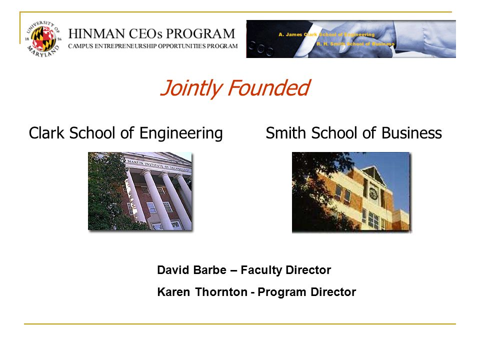 Clark School of EngineeringSmith School of Business Jointly Founded David Barbe – Faculty Director Karen Thornton - Program Director
