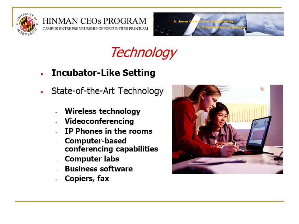 Incubator-Like Setting State-of-the-Art Technology - Wireless technology - Videoconferencing - IP Phones in the rooms - Computer-based conferencing capabilities - Computer labs - Business software - Copiers, fax Technology