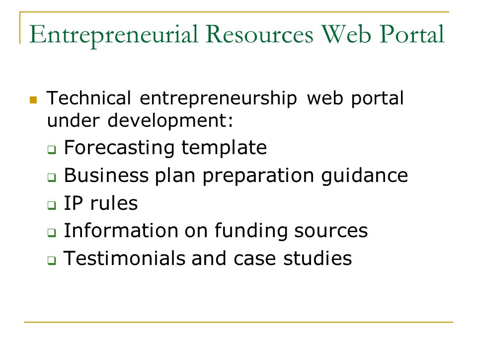 Entrepreneurial Resources Web Portal Technical entrepreneurship web portal under development:  Forecasting template  Business plan preparation guidance  IP rules  Information on funding sources  Testimonials and case studies