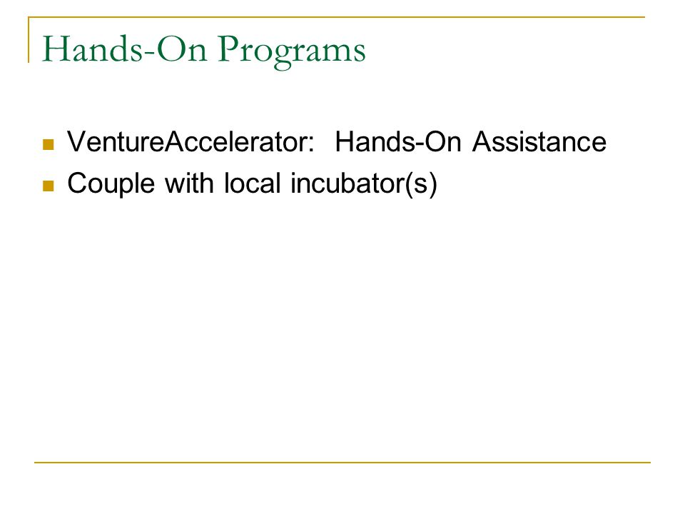 Hands-On Programs VentureAccelerator: Hands-On Assistance Couple with local incubator(s)