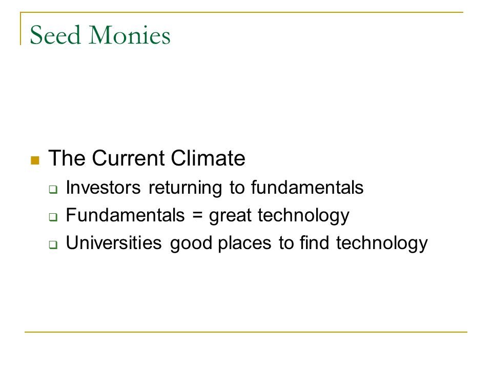 Seed Monies The Current Climate  Investors returning to fundamentals  Fundamentals = great technology  Universities good places to find technology