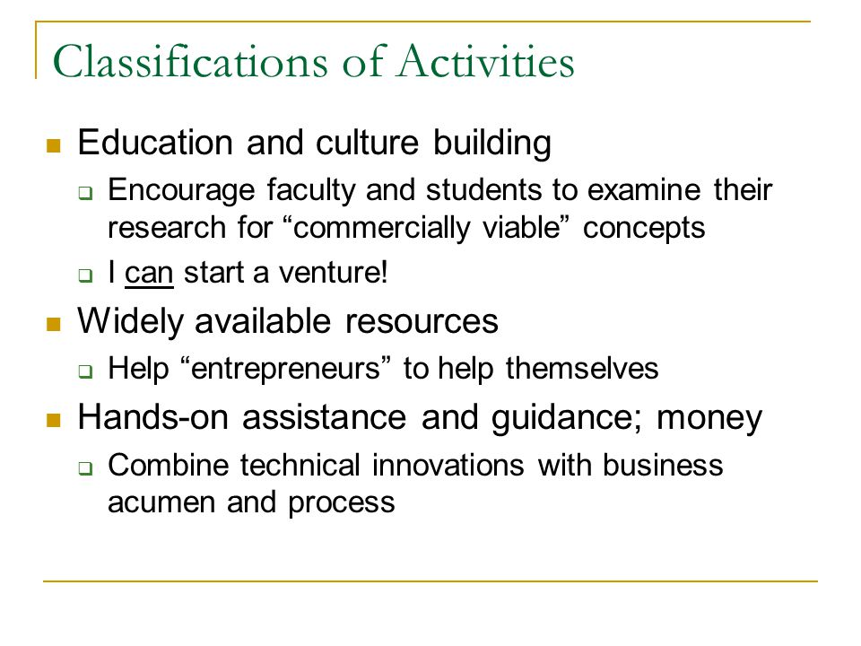 Classifications of Activities Education and culture building  Encourage faculty and students to examine their research for commercially viable concepts  I can start a venture.