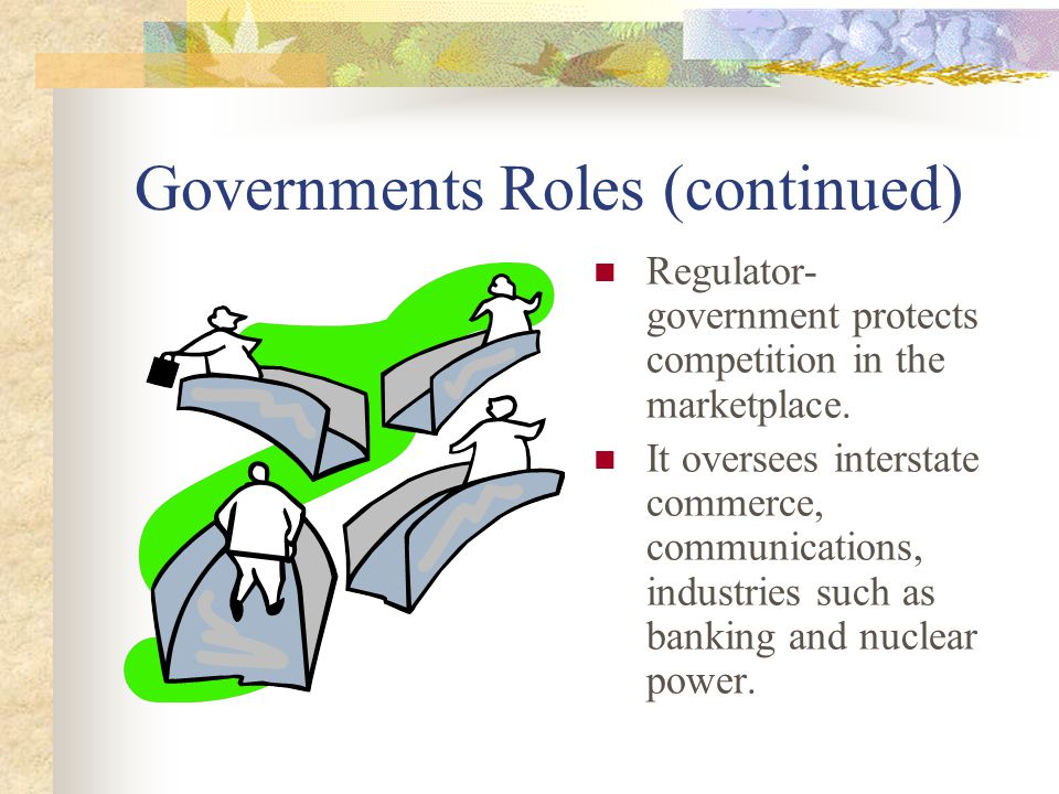 Government's Roles (continued) Provider and Consumer- national government protects all citizens (national defense) State governments provide education and public welfare Local governments provide parks, libraries, bus services, etc.
