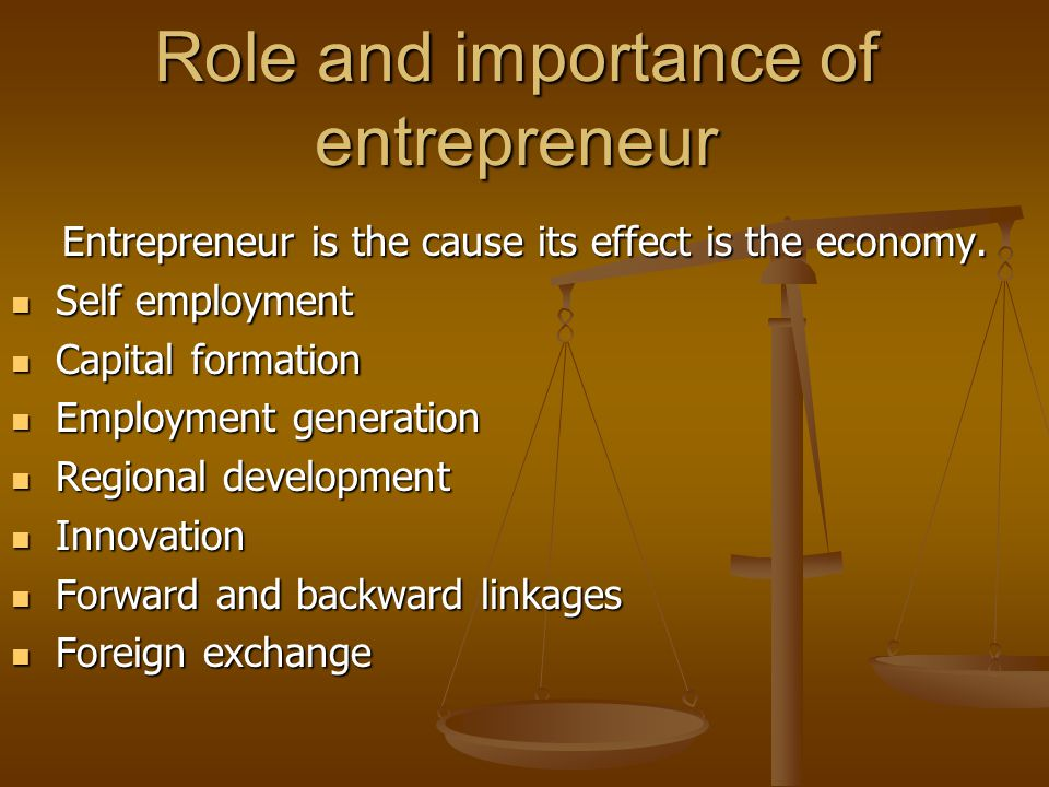 Role and importance of entrepreneur Entrepreneur is the cause its effect is the economy. Self employment Self employment Capital formation Capital for
