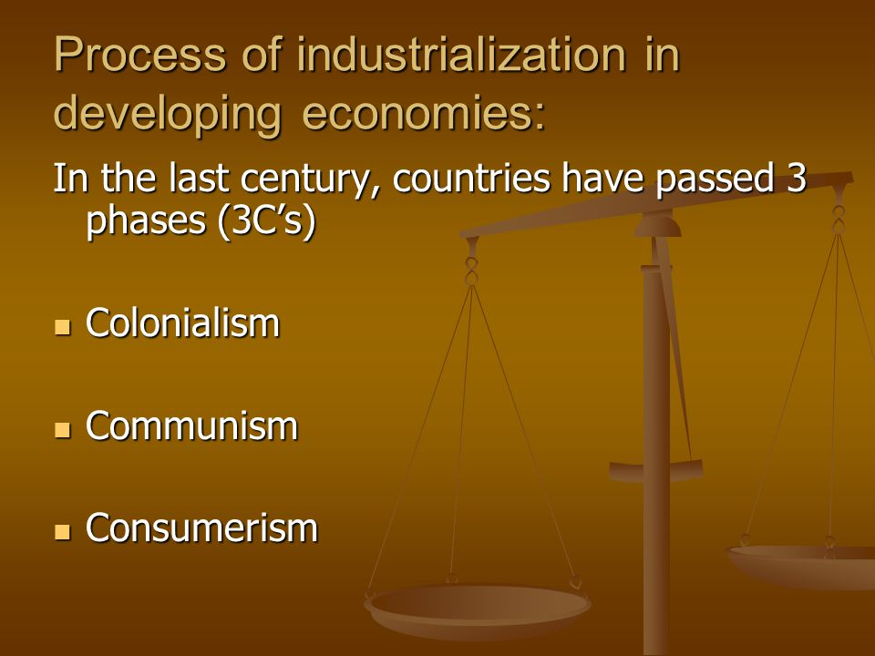 Process of industrialization in developing economies: In the last century, countries have passed 3 phases (3C's) Colonialism Colonialism Communism Communism Consumerism Consumerism
