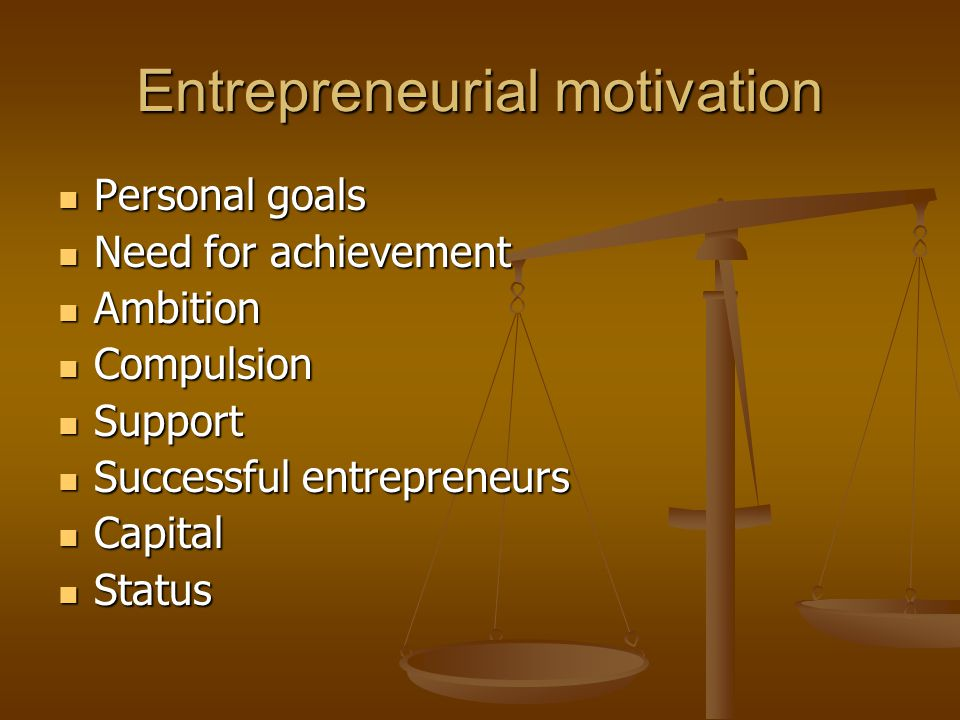 Entrepreneurial motivation Personal goals Personal goals Need for achievement Need for achievement Ambition Ambition Compulsion Compulsion Support Support Successful entrepreneurs Successful entrepreneurs Capital Capital Status Status