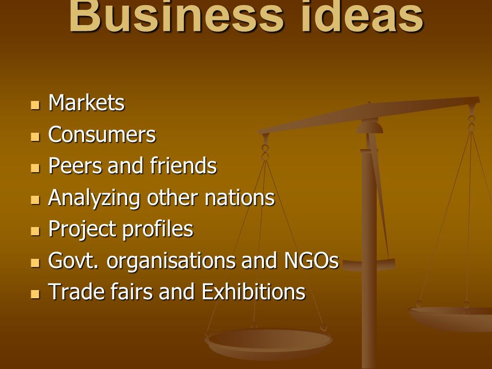 Business ideas Markets Markets Consumers Consumers Peers and friends Peers and friends Analyzing other nations Analyzing other nations Project profile
