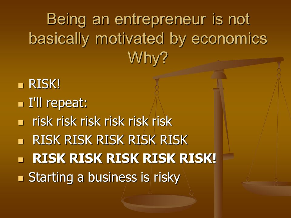 Being an entrepreneur is not basically motivated by economics Why? Being an entrepreneur is not basically motivated by economics Why? RISK! RISK! I'll