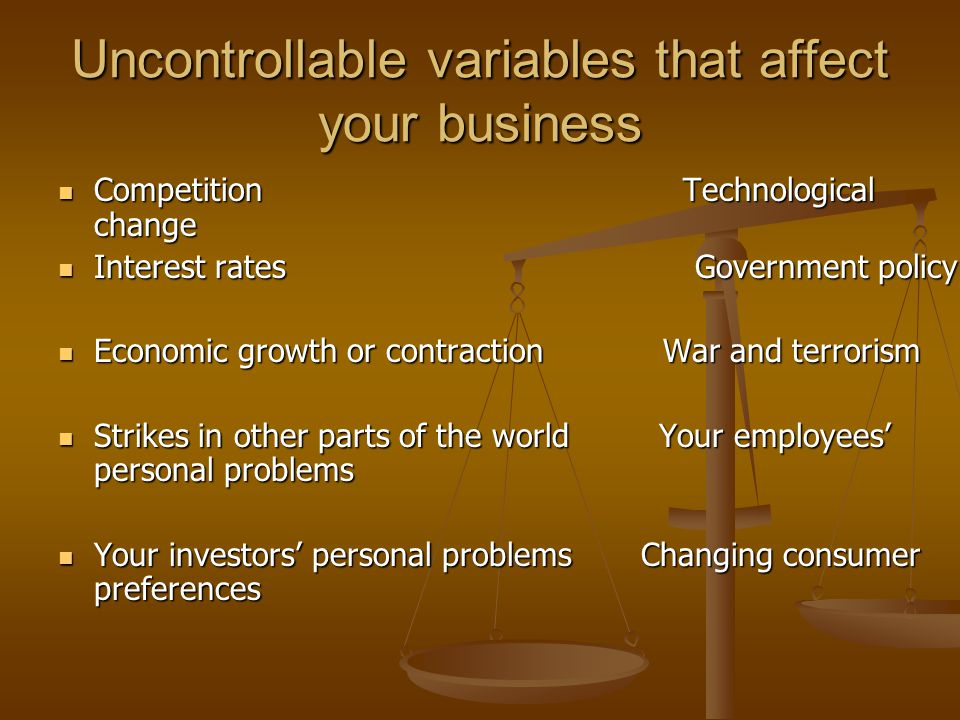 Uncontrollable variables that affect your business Competition Technological change Competition Technological change Interest rates Government policy Interest rates Government policy Economic growth or contraction War and terrorism Economic growth or contraction War and terrorism Strikes in other parts of the world Your employees' personal problems Strikes in other parts of the world Your employees' personal problems Your investors' personal problems Changing consumer preferences Your investors' personal problems Changing consumer preferences