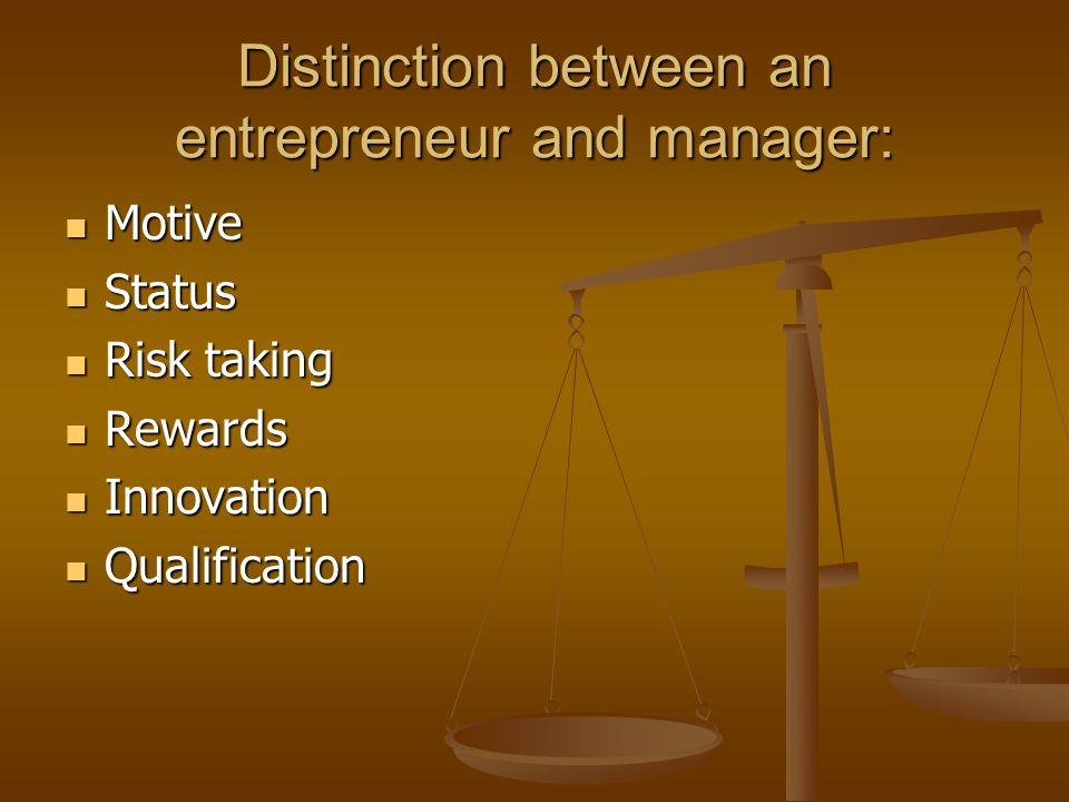 Distinction between an entrepreneur and manager: Motive Motive Status Status Risk taking Risk taking Rewards Rewards Innovation Innovation Qualification Qualification