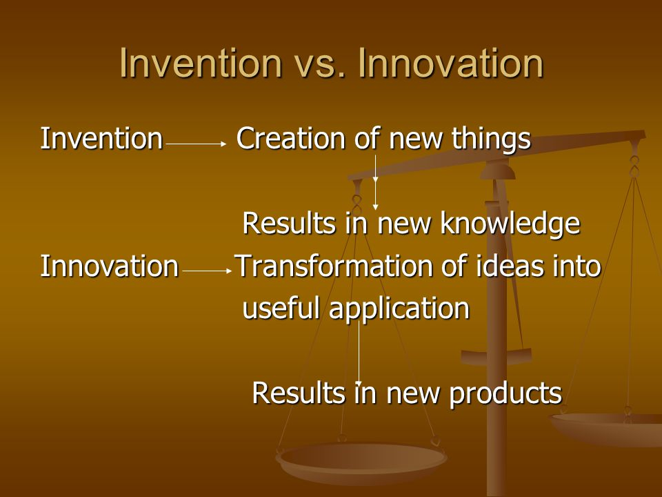 Invention vs. Innovation Invention Creation of new things Results in new knowledge Results in new knowledge Innovation Transformation of ideas into us