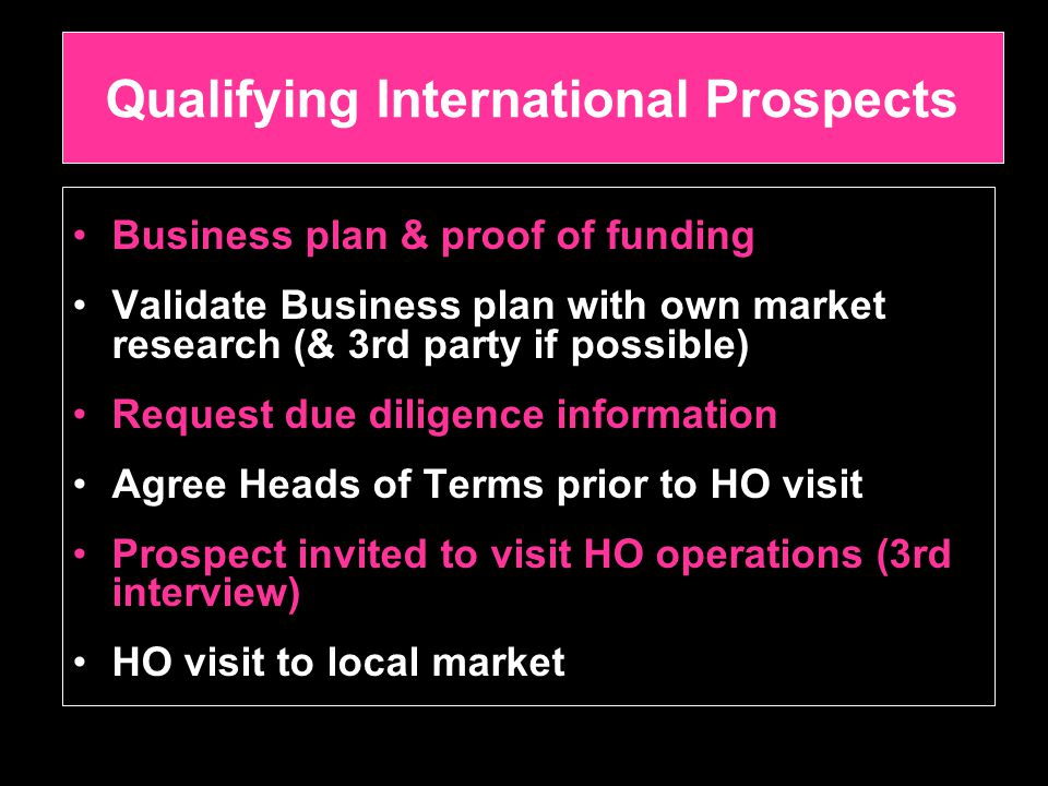 Qualifying International Prospects Business plan & proof of funding Validate Business plan with own market research (& 3rd party if possible) Request due diligence information Agree Heads of Terms prior to HO visit Prospect invited to visit HO operations (3rd interview) HO visit to local market