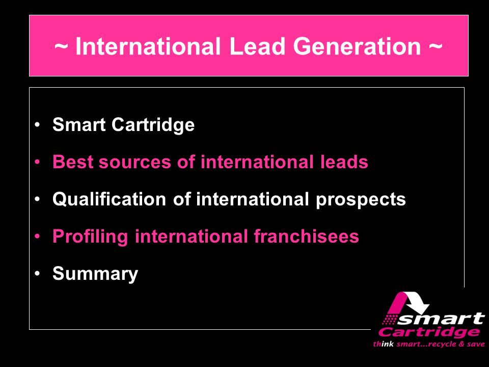 ~ International Lead Generation ~ Smart Cartridge Best sources of international leads Qualification of international prospects Profiling international franchisees Summary