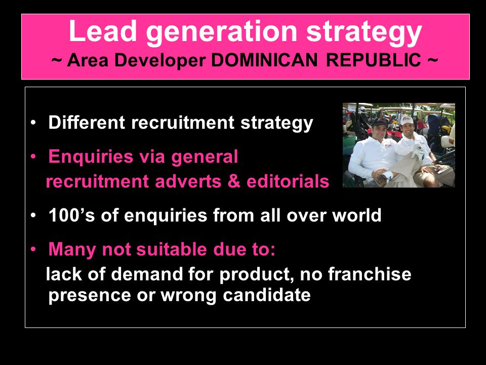 Different recruitment strategy Enquiries via general recruitment adverts & editorials 100's of enquiries from all over world Many not suitable due to: lack of demand for product, no franchise presence or wrong candidate Lead generation strategy ~ Area Developer DOMINICAN REPUBLIC ~