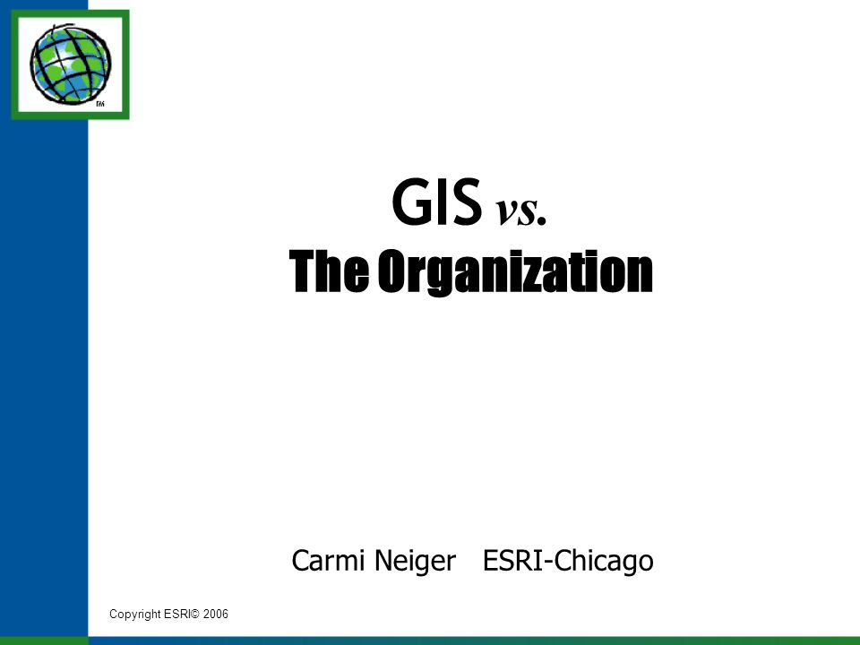 Copyright ESRI© 2006 GIS vs. The Organization Carmi Neiger ESRI-Chicago