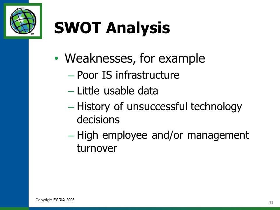 Copyright ESRI© 2006 11 SWOT Analysis Weaknesses, for example – Poor IS infrastructure – Little usable data – History of unsuccessful technology decis