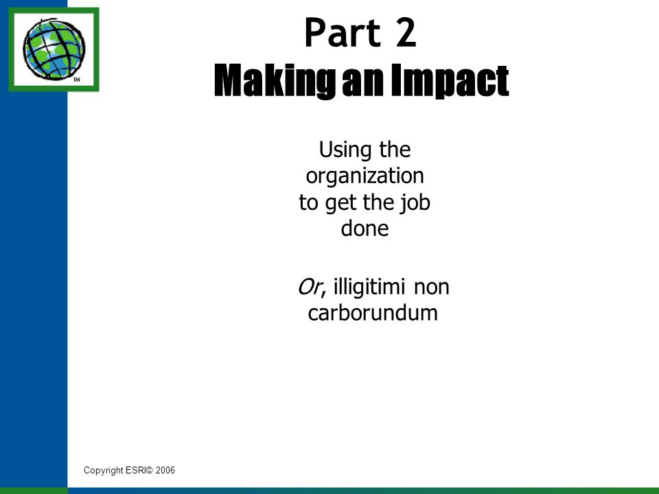 Copyright ESRI© 2006 Part 2 Making an Impact Using the organization to get the job done Or, illigitimi non carborundum