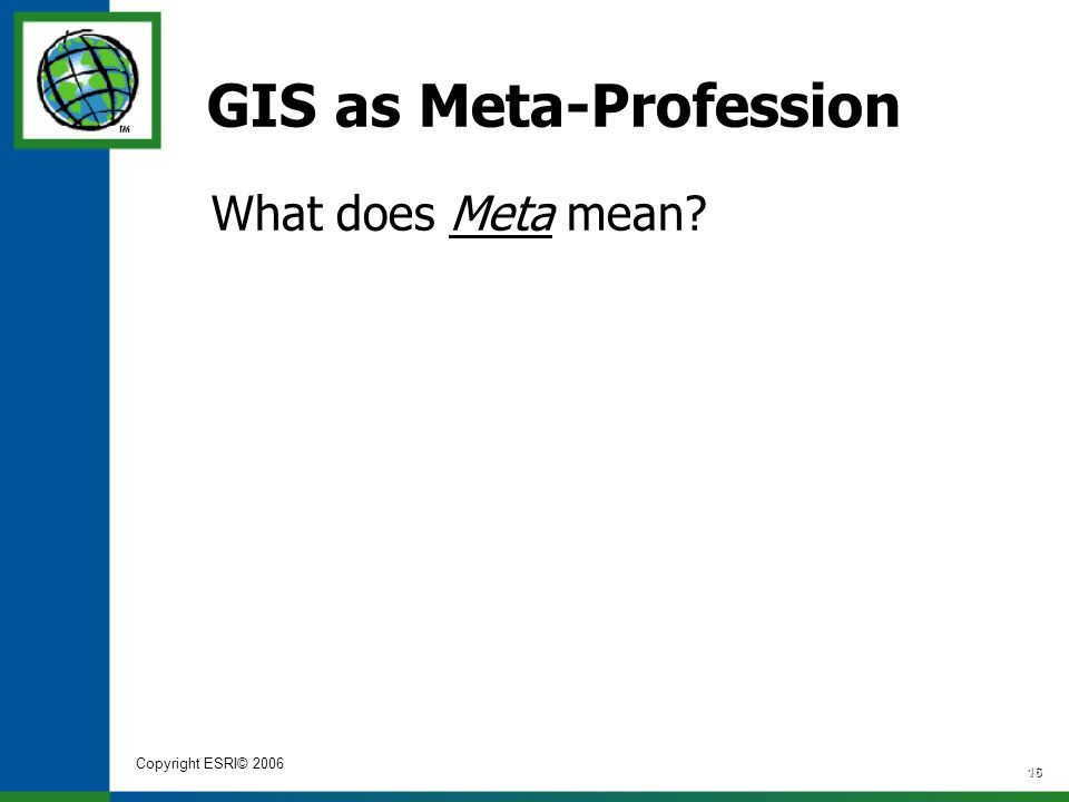Copyright ESRI© 2006 16 GIS as Meta-Profession What does Meta mean?
